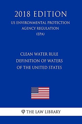 Clean Water Rule - Definition of Waters of the United States (US Environmental Protection Agency Regulation) (EPA) (2018 Edition)