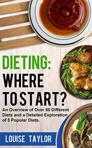 Dieting: Where to Start?: An Overview of Over 50 Different Diets and a Detailed Exploration of 5 Popular Diets