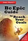 The Be Epic Guide to Reach Your Goals: A Daily Walk-thru for Any Goal (Be Epic Motivational Short Guides Book 1)