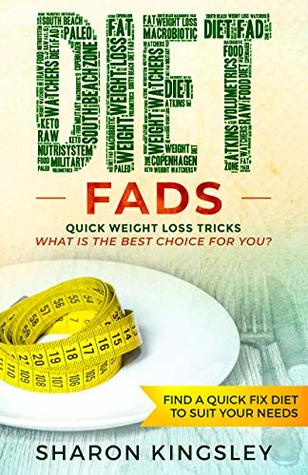 Diet Fads: Quick Weight Loss Tricks What is the Best Choice for You? Find a Quick Fix Diet to Suit Your Needs (Health and Wellbeing, Diet, Exercise, Fitness Self Improvement Book 5)