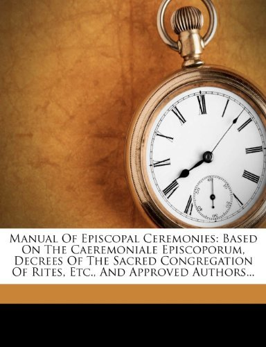 Manual Of Episcopal Ceremonies: Based On The Caeremoniale Episcoporum, Decrees Of The Sacred Congregation Of Rites, Etc., And Approved Authors...