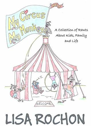 My Circus My Monkeys: A Collection of Rants About Kids, Family and Life