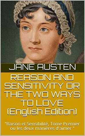 "REASON AND SENSITIVITY OR THE TWO WAYS TO LOVE : ""Raison et Sensibilité, Tome Premier ou les deux manières d'aimer """