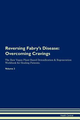Reversing Fabry's Disease: Overcoming Cravings The Raw Vegan Plant-Based Detoxification & Regeneration Workbook for Healing Patients. Volume 3