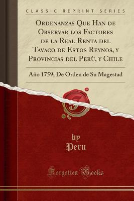 Ordenanzas Que Han de Observar Los Factores de la Real Renta del Tavaco de Estos Reynos, Y Provincias del Per�, Y Chile: A�o 1759; de Orden de Su Magestad