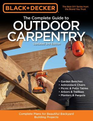 Black & Decker The Complete Guide to Outdoor Carpentry: Complete Plans for Beautiful Backyard Building Projects