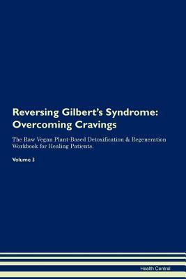 Reversing Gilbert's Syndrome: Overcoming Cravings The Raw Vegan Plant-Based Detoxification & Regeneration Workbook for Healing Patients. Volume 3
