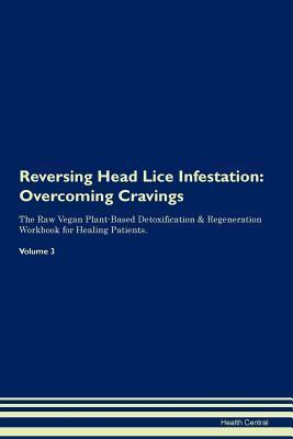 Reversing Head Lice Infestation: Overcoming Cravings The Raw Vegan Plant-Based Detoxification & Regeneration Workbook for Healing Patients. Volume 3