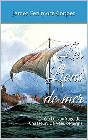 Les Lions de mer: Ou Le Naufrage des Chasseurs de Veaux-Marins