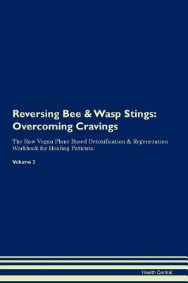 Reversing Bee & Wasp Stings: Overcoming Cravings The Raw Vegan Plant-Based Detoxification & Regeneration Workbook for Healing Patients. Volume 3