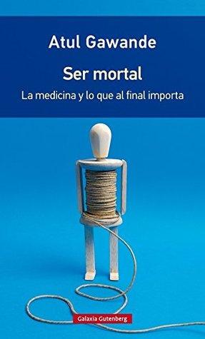 Ser mortal : la medicina y lo que al final importa