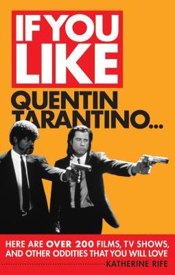 If You Like Quentin Tarantino...: Here Are Over 200 Films, TV Shows and Other Oddities That You Will Love