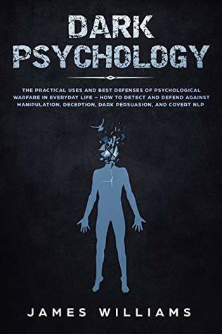 Dark Psychology: The Practical Uses and Best Defenses of Psychological Warfare in Everyday Life - How to Detect and Defend Against Manipulation, Deception, Dark Persuasion, and Covert NLP