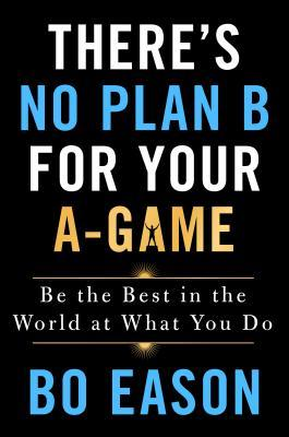 There's No Plan B for Your A-Game: Be the Best in the World at What You Do