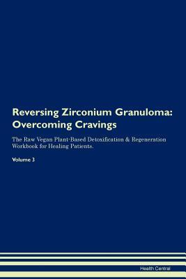 Reversing Zirconium Granuloma: Overcoming Cravings The Raw Vegan Plant-Based Detoxification & Regeneration Workbook for Healing Patients. Volume 3