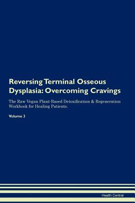 Reversing Terminal Osseous Dysplasia: Overcoming Cravings The Raw Vegan Plant-Based Detoxification & Regeneration Workbook for Healing Patients. Volume 3