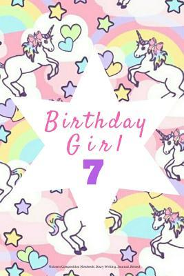 Birthday Girl 7, Unicorn Composition Notebook: Diary Writing, Journal, School: Pink Gift Notepad to Write Down Dreams, Wishes, Notes, Songs, Stories, Lists, Plans, Etc. 6 X 9, Blank, Lined