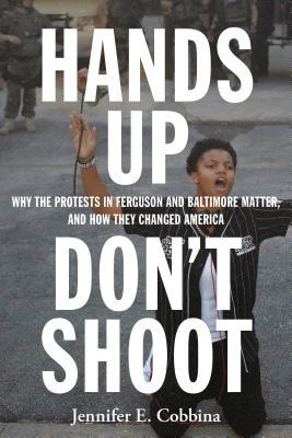 Hands Up, Don't Shoot: Why the Protests in Ferguson and Baltimore Matter, and How They Changed America