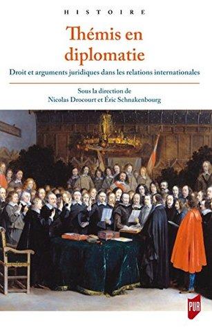 Thémis en diplomatie: Droit et arguments juridiques dans les relations internationales de l'Antiquité tardive à la fin du xviiie siècle