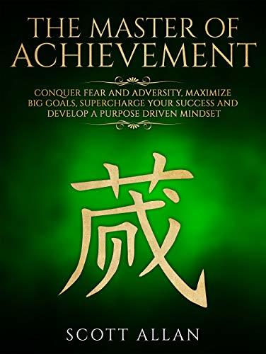The Master of Achievement: Conquer Fear and Adversity, Maximize Big Goals, Supercharge Your Success and Develop a Purpose Driven Mindset (Life Mastery Book 3)