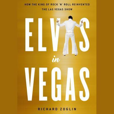 Elvis in Vegas: How the King of Rock 'n' Roll Reinvented the Las Vegas Show