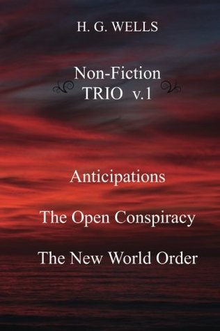 H. G. Wells Non-Fiction TRIO v.1: Anticipations, The Open Conspiracy, The New World Order (Volume 1)