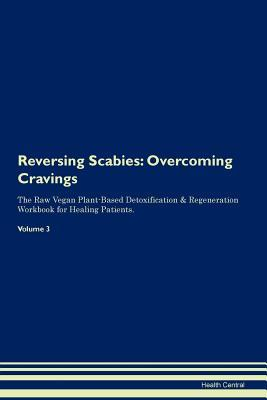 Reversing Scabies: Overcoming Cravings The Raw Vegan Plant-Based Detoxification & Regeneration Workbook for Healing Patients. Volume 3