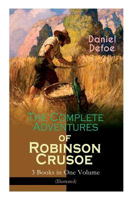 The Complete Adventures of Robinson Crusoe - 3 Books in One Volume (Illustrated): The Life and Adventures of Robinson Crusoe, the Farther Adventures of Robinson Crusoe & Serious Reflections of Robinson Crusoe