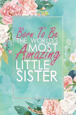 Born to Be the World's Most Amazing Little Sister: An 12 Month / 52 Week Dateless Planner with Inspirational Quotes ( Floral, Mint Green, Watercolor ) Perfect for Christmas, Birthday, Sister's Day