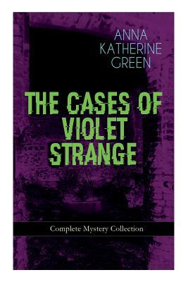 The Cases of Violet Strange - Complete Mystery Collection: Whodunit Classics: The Golden Slipper, the Second Bullet, an Intangible Clue, the Grotto Spectre, the Dreaming Lady, the House of Clocks, Missing: Page Thirteen Violet's Own...