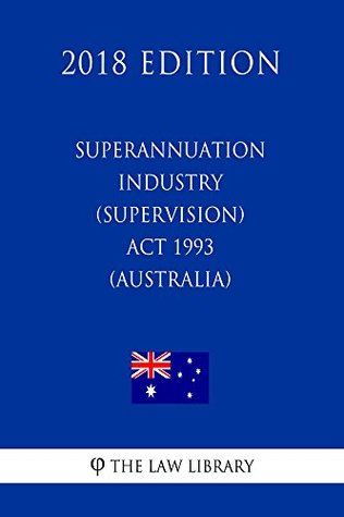 Superannuation Industry (Supervision) Act 1993 (Australia) (2018 Edition)