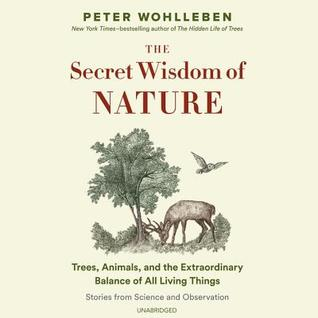 The Secret Wisdom of Nature: Trees, Animals, and the Extraordinary Balance of All Living Things; Stories from Science and Observation