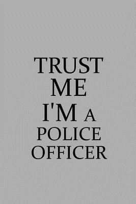 Trust Me I'm a Police Officer: Notebook, Journal or Planner Size 6 X 9 110 Lined Pages Office Equipment Great Gift Idea for Christmas or Birthday for a Police Officer