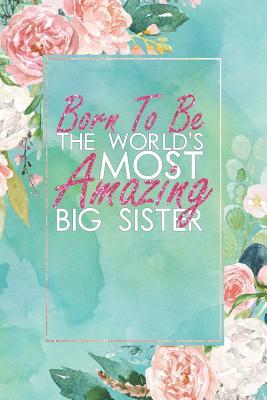 Born to Be the World's Most Amazing Big Sister: An 12 Month / 52 Week Dateless Planner with Inspirational Quotes ( Floral, Mint Green, Watercolor ) Perfect for Christmas, Birthday, Sister's Day