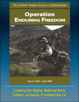 The United States Army in Afghanistan: Operation Enduring Freedom, March 2002 - April 2005 - Creating the Afghan National Army, Taliban, al Qaeda, President Karzai