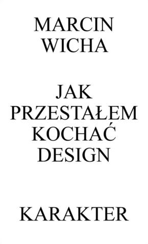 Jak przestałem kochać design by Marcin Wicha