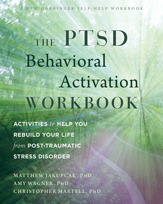 The PTSD Behavioral Activation Workbook: Activities to Help You Rebuild Your Life from Post-Traumatic Stress Disorder