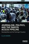 Journalism, Politics, and the Dakota Access Pipeline: Standing Rock and the Framing of Injustice (Routledge Studies in Environmental Communication and Media)