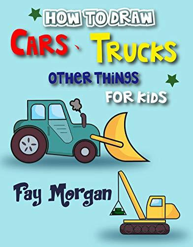 How to Draw Cars, Trucks, Other Things for kids: Step by Step to Learn Drawing Cars for Kids . (Step-by-Step Drawing Books for Kds Book 2)