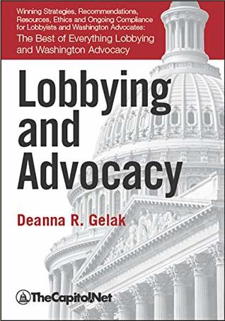 Lobbying and Advocacy: Winning Strategies, Resources, Recommendations, Ethics and Ongoing Compliance for Lobbyists and Washington Advocates:: The Best of Everything Lobbying and Washington Advocacy