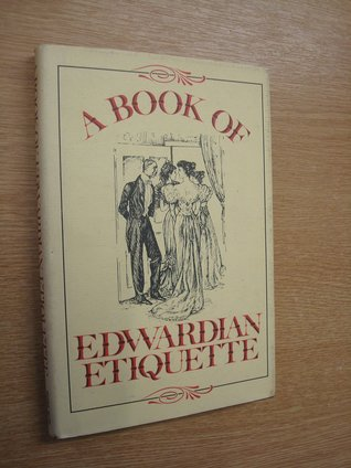 """A Book of Edwardian Etiquette: Being a Facsimile Reprint of Etiquette for Women, a Book of Modern Modes and Manners by """"One of the Aristocracy"""""""