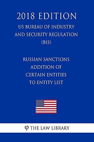 Russian Sanctions - Addition of Certain Entities to Entity List (US Bureau of Industry and Security Regulation) (BIS) (2018 Edition)