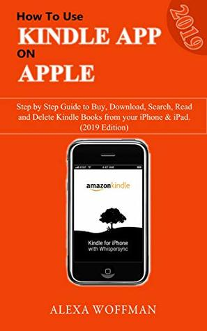 How To Use Kindle Kindle App on Apple: Step by Step Guide to Buy, Download, Search, Read and Delete Kindle Books from iPhone & iPad (2019 Guide)