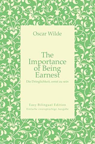 The Importance of Being Earnest - Die Dringlichkeit, ernst zu sein - English to German – Englisch zu Deutsch: Easy Bilingual Edition - Einfache zweisprachige Ausgabe