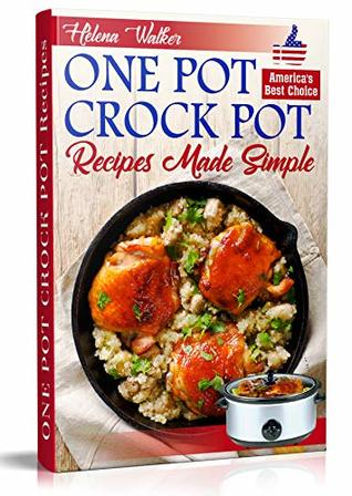 One Pot Crock Pot Recipes Made Simple: Healthy and Easy One Dish Slow Cooker Meals! Slow Cooker Recipes for Pot Roast, Pork Roast, Roast Beef, Whole Chicken, Stew, Chili, Beans and Rice.