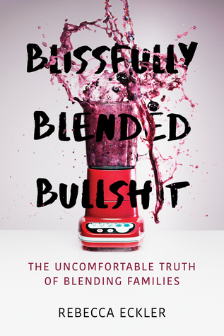 Blissfully Blended Bullshit: The Uncomfortable Truth of Blending Families by Rebecca Eckler