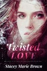 Twisted Love by Stacey Marie Brown