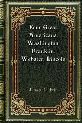Four Great Americans: Washington. Franklin. Webster. Lincoln