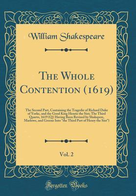 "The Whole Contention (1619), Vol. 2: The Second Part, Containing the Tragedie of Richard Duke of Yorke, and the Good King Henrie the Sixt; The Third Quarto, 1619 (Q1 Having Been Revized by Shakspere, Marlowe, and Greene Into ""the Third Part of Henry the S"