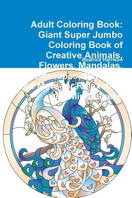 Adult Coloring Book: Giant Super Jumbo Coloring Book of Creative Animals, Flowers, Mandalas, Landscapes, Gardens, and More for Relaxation and Mindfulness